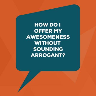 [image] How do I offer my awesomeness without sounding arrogant